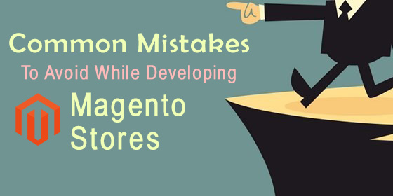 Common Mistakes To Avoid While Developing Magento Stores